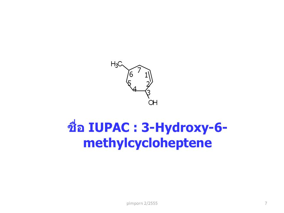 ชื่อ IUPAC : 3-Hydroxy-6- methylcycloheptene pimporn 2/25557 OH CH 3 1 2 3 4 5 6 7