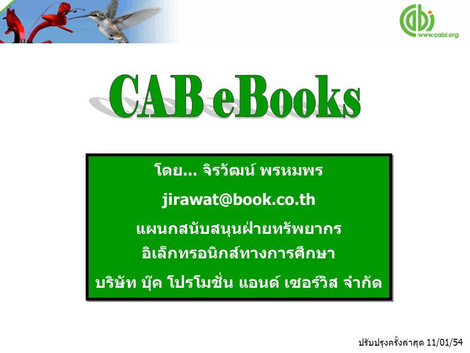 CAB eBooks เป็นฐานข้อมูลหนังสืออิเล็กทรอนิกส์จากสำนักพิมพ์ CABI ประกอบด้วยหนังสือมากกว่า 200 ชื่อเรื่องจาก สาขาวิชา applied life-sciences และสาขาอื่นๆที่ เกี่ยวข้อง ครอบคลุม 6 สาขาวิชาหลัก ได้แก่ Agriculture, Animal and Veterinary Sciences, Human, Food and Nutrition Sciences, Plant Sciences, Leisure and Tourism, Environmental Sciences เป็นต้น แสดง เนื้อหาฉบับเต็มของหนังสือในรูปแบบ PDF File
