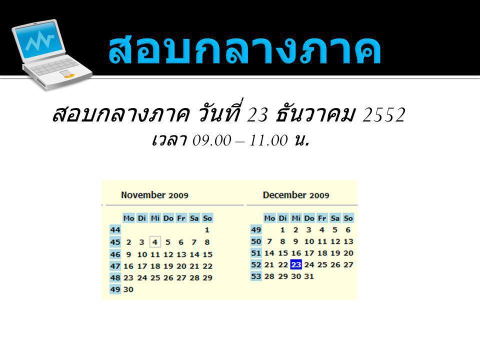 สอบกลางภาค วันที่ 23 ธันวาคม 2552 เวลา 09.00 – 11.00 น.