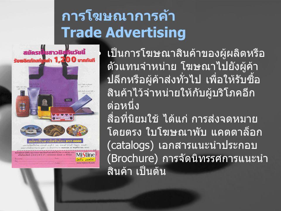 การโฆษณาการค้า Trade Advertising เป็นการโฆษณาสินค้าของผู้ผลิตหรือ ตัวแทนจำหน่าย โฆษณาไปยังผู้ค้า ปลีกหรือผู้ค้าส่งทั่วไป เพื่อให้รับซื้อ สินค้าไว้จำหน