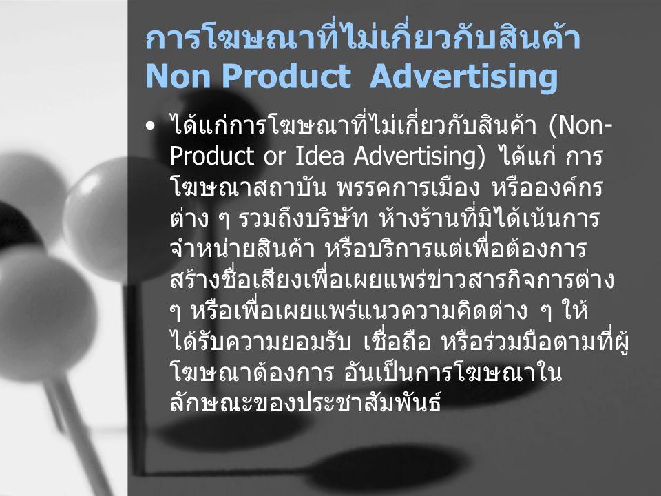 การโฆษณาที่ไม่เกี่ยวกับสินค้า Non Product Advertising ได้แก่การโฆษณาที่ไม่เกี่ยวกับสินค้า (Non- Product or Idea Advertising) ได้แก่ การ โฆษณาสถาบัน พร