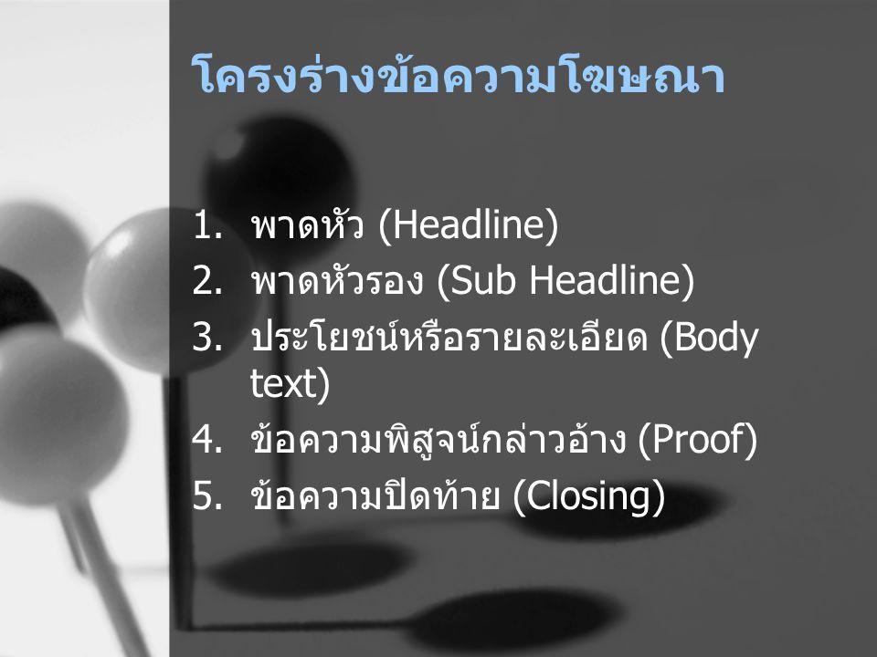 โครงร่างข้อความโฆษณา 1.พาดหัว (Headline) 2.พาดหัวรอง (Sub Headline) 3.ประโยชน์หรือรายละเอียด (Body text) 4.ข้อความพิสูจน์กล่าวอ้าง (Proof) 5.ข้อความปิ