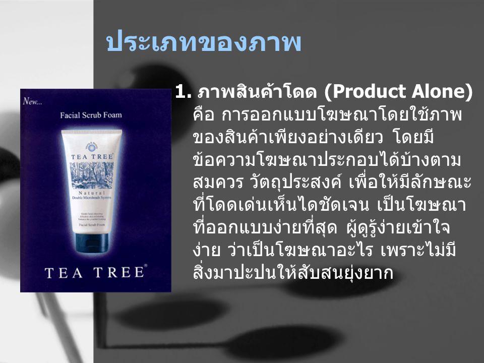 ประเภทของภาพ 1. ภาพสินค้าโดด (Product Alone) คือ การออกแบบโฆษณาโดยใช้ภาพ ของสินค้าเพียงอย่างเดียว โดยมี ข้อความโฆษณาประกอบได้บ้างตาม สมควร วัตถุประสงค