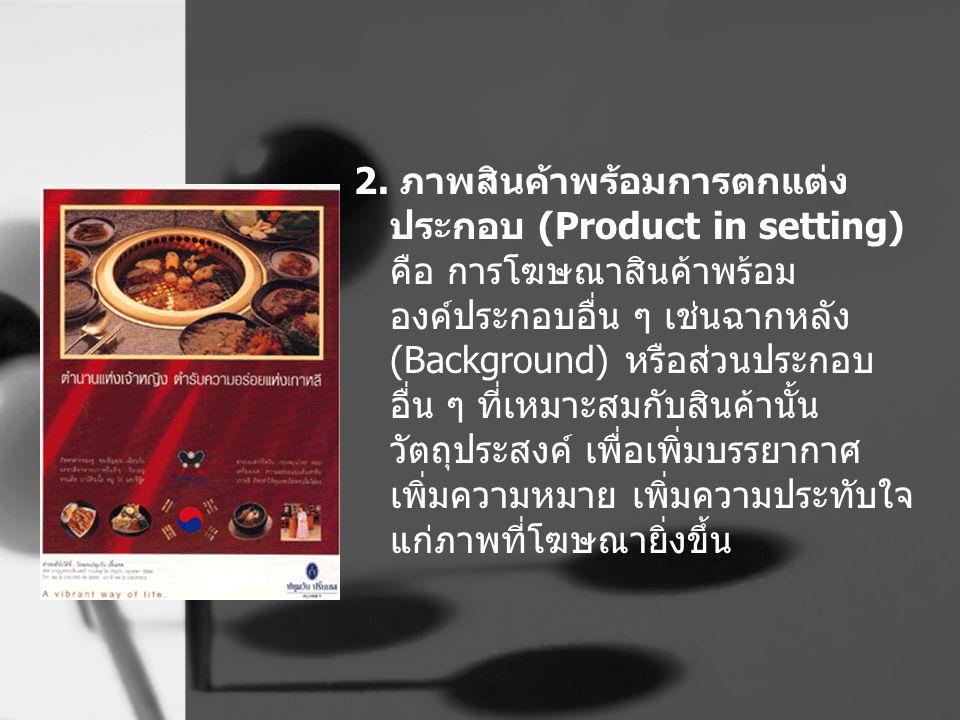 2. ภาพสินค้าพร้อมการตกแต่ง ประกอบ (Product in setting) คือ การโฆษณาสินค้าพร้อม องค์ประกอบอื่น ๆ เช่นฉากหลัง (Background) หรือส่วนประกอบ อื่น ๆ ที่เหมา