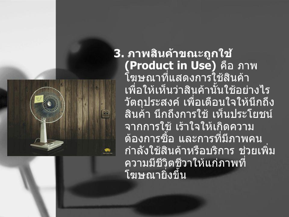 3. ภาพสินค้าขณะถูกใช้ (Product in Use) คือ ภาพ โฆษณาที่แสดงการใช้สินค้า เพื่อให้เห็นว่าสินค้านั้นใช้อย่างไร วัตถุประสงค์ เพื่อเตือนใจให้นึกถึง สินค้า