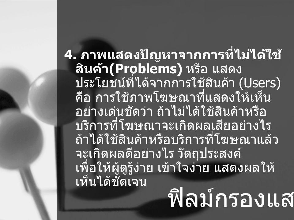 4. ภาพแสดงปัญหาจากการที่ไม่ได้ใช้ สินค้า(Problems) หรือ แสดง ประโยชน์ที่ได้จากการใช้สินค้า (Users) คือ การใช้ภาพโฆษณาที่แสดงให้เห็น อย่างเด่นชัดว่า ถ้