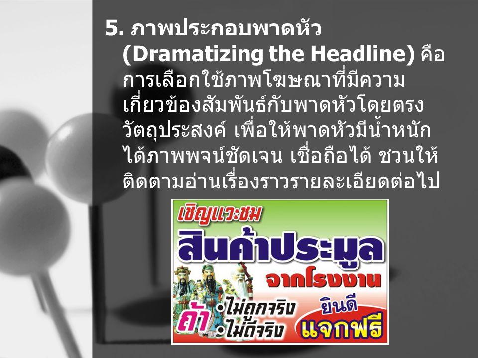 5. ภาพประกอบพาดหัว (Dramatizing the Headline) คือ การเลือกใช้ภาพโฆษณาที่มีความ เกี่ยวข้องสัมพันธ์กับพาดหัวโดยตรง วัตถุประสงค์ เพื่อให้พาดหัวมีน้ำหนัก