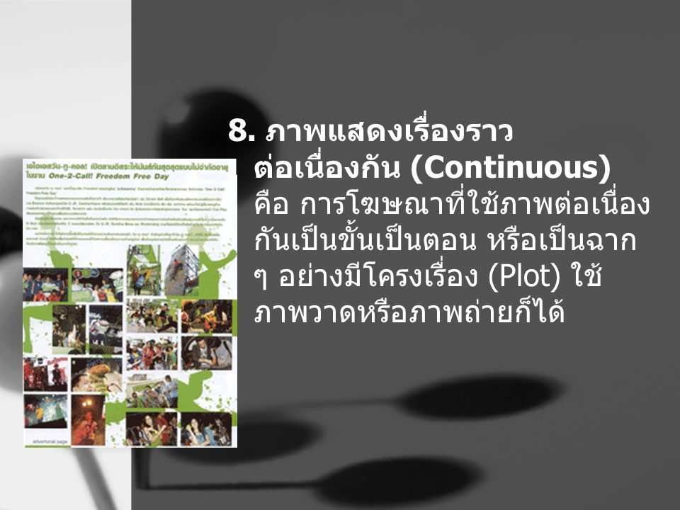 8. ภาพแสดงเรื่องราว ต่อเนื่องกัน (Continuous) คือ การโฆษณาที่ใช้ภาพต่อเนื่อง กันเป็นขั้นเป็นตอน หรือเป็นฉาก ๆ อย่างมีโครงเรื่อง (Plot) ใช้ ภาพวาดหรือภ
