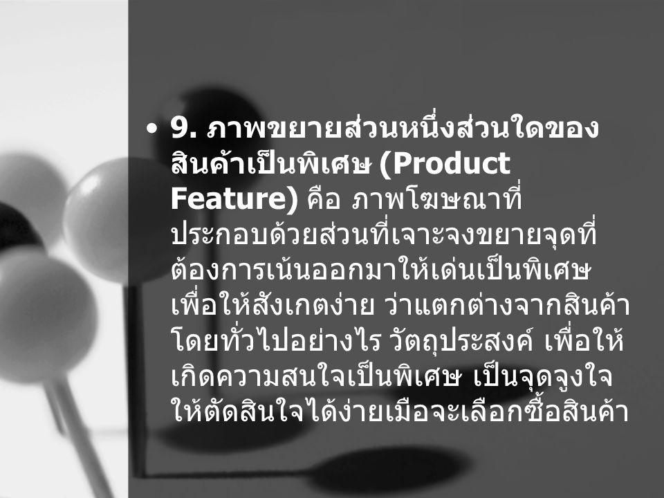 9. ภาพขยายส่วนหนึ่งส่วนใดของ สินค้าเป็นพิเศษ (Product Feature) คือ ภาพโฆษณาที่ ประกอบด้วยส่วนที่เจาะจงขยายจุดที่ ต้องการเน้นออกมาให้เด่นเป็นพิเศษ เพื่
