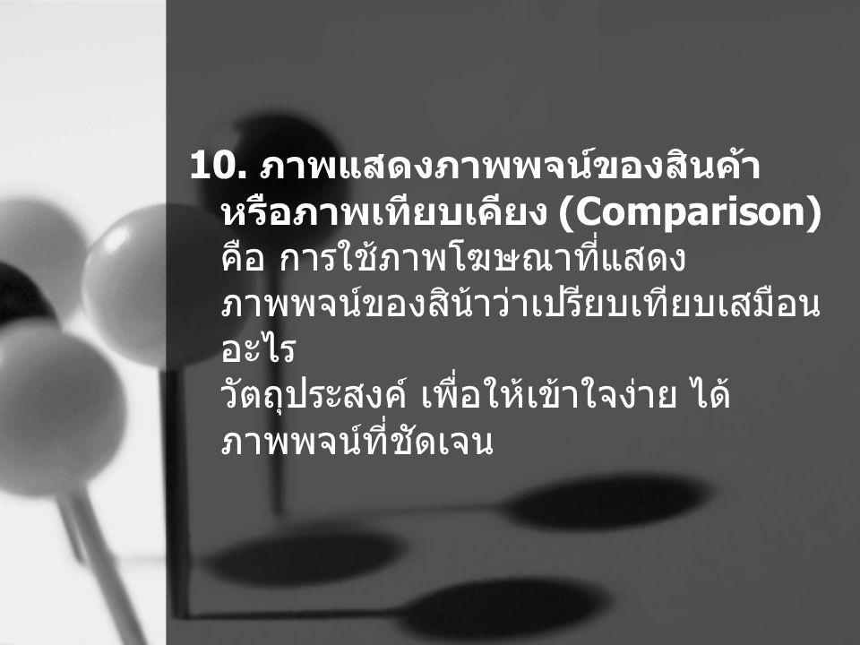 10. ภาพแสดงภาพพจน์ของสินค้า หรือภาพเทียบเคียง (Comparison) คือ การใช้ภาพโฆษณาที่แสดง ภาพพจน์ของสิน้าว่าเปรียบเทียบเสมือน อะไร วัตถุประสงค์ เพื่อให้เข้