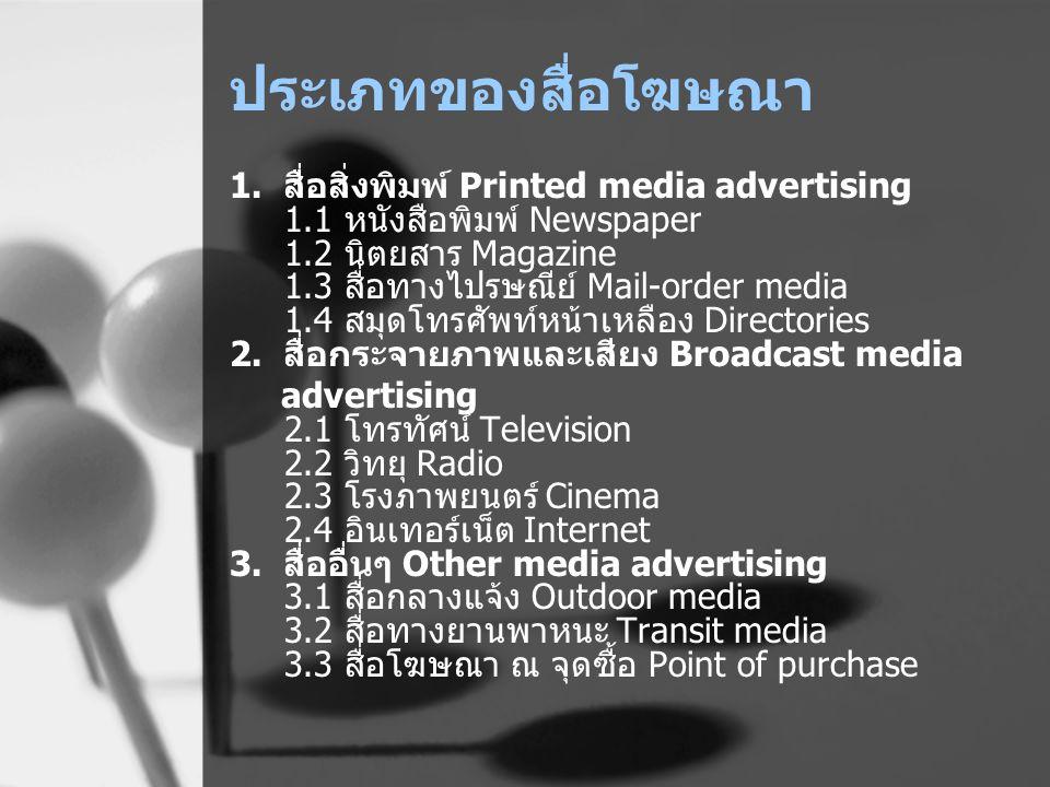 ประเภทของสื่อโฆษณา 1. สื่อสิ่งพิมพ์ Printed media advertising 1.1 หนังสือพิมพ์ Newspaper 1.2 นิตยสาร Magazine 1.3 สื่อทางไปรษณีย์ Mail-order media 1.4