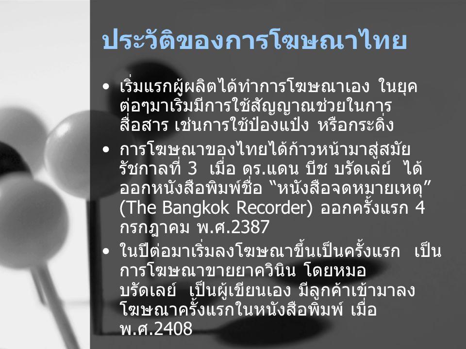 ประวัติของการโฆษณาไทย เริ่มแรกผู้ผลิตได้ทำการโฆษณาเอง ในยุค ต่อๆมาเริ่มมีการใช้สัญญาณช่วยในการ สื่อสาร เช่นการใช้ป๋องแป๋ง หรือกระดิ่ง การโฆษณาของไทยได
