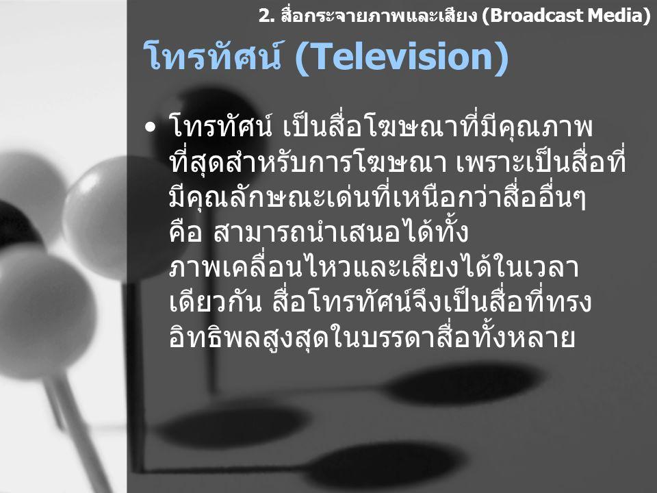 โทรทัศน์ (Television) โทรทัศน์ เป็นสื่อโฆษณาที่มีคุณภาพ ที่สุดสำหรับการโฆษณา เพราะเป็นสื่อที่ มีคุณลักษณะเด่นที่เหนือกว่าสื่ออื่นๆ คือ สามารถนำเสนอได้