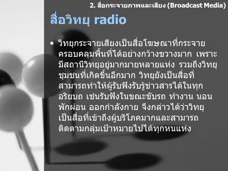 สื่อวิทยุ radio วิทยุกระจายเสียงเป็นสื่อโฆษณาที่กระจาย ครอบคลุมพื้นที่ได้อย่างกว้างขวางมาก เพราะ มีสถานีวิทยุอยู่มากมายหลายแห่ง รวมถึงวิทยุ ชุมชนที่เก