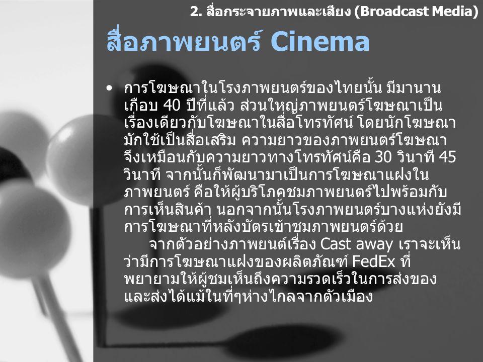 สื่อภาพยนตร์ Cinema การโฆษณาในโรงภาพยนตร์ของไทยนั้น มีมานาน เกือบ 40 ปีที่แล้ว ส่วนใหญ่ภาพยนตร์โฆษณาเป็น เรื่องเดียวกับโฆษณาในสื่อโทรทัศน์ โดยนักโฆษณา