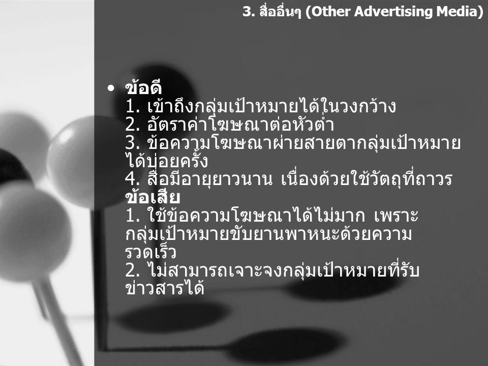 ข้อดี 1. เข้าถึงกลุ่มเป้าหมายได้ในวงกว้าง 2. อัตราค่าโฆษณาต่อหัวต่ำ 3. ข้อความโฆษณาผ่ายสายตากลุ่มเป้าหมาย ได้บ่อยครั้ง 4. สื่อมีอายุยาวนาน เนื่องด้วยใ