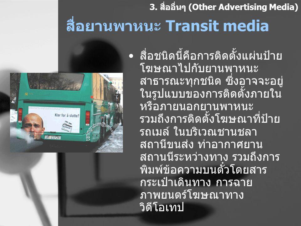 สื่อยานพาหนะ Transit media สื่อชนิดนี้คือการติดตั้งแผ่นป้าย โฆษณาไปกับยานพาหนะ สาธารณะทุกชนิด ซึ่งอาจจะอยู่ ในรูปแบบของการติดตั้งภายใน หรือภายนอกยานพา