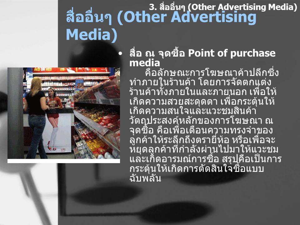 สื่ออื่นๆ (Other Advertising Media) สื่อ ณ จุดซื้อ Point of purchase media คือลักษณะการโฆษณาค้าปลีกซึ่ง ทำภายในร้านค้า โดยการจัดตกแต่ง ร้านค้าทั้งภายใ