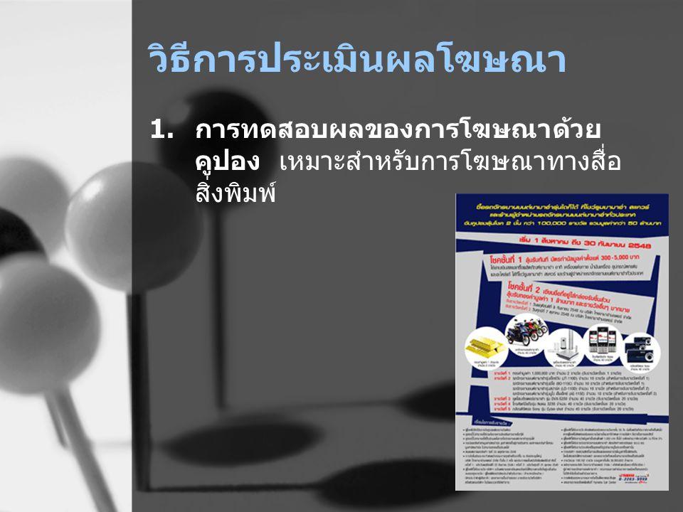 วิธีการประเมินผลโฆษณา 1.การทดสอบผลของการโฆษณาด้วย คูปอง เหมาะสำหรับการโฆษณาทางสื่อ สิ่งพิมพ์