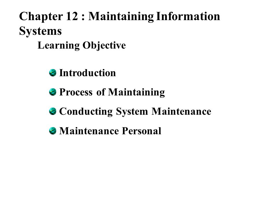 Chapter 12 : Maintaining Information Systems Learning Objective Introduction Process of Maintaining Conducting System Maintenance Maintenance Personal