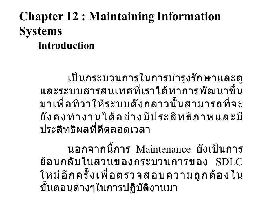 Chapter 12 : Maintaining Information Systems Introduction เป็นกระบวนการในการบำรุงรักษาและดู และระบบสารสนเทศที่เราได้ทำการพัฒนาขึ้น มาเพื่อที่ว่าให้ระบบดังกล่าวนั้นสามารถที่จะ ยังคงทำงานได้อย่างมีประสิทธิภาพและมี ประสิทธิผลที่ดีตลอดเวลา นอกจากนี้การ Maintenance ยังเป็นการ ย้อนกลับในส่วนของกระบวนการของ SDLC ใหม่อีกครั้งเพื่อตรวจสอบความถูกต้องใน ขั้นตอนต่างๆในการปฏิบัติงานมา