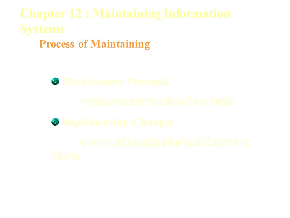 Chapter 12 : Maintaining Information Systems Process of Maintaining Maintenance Personal การออกแบบการเปลี่ยนที่จะเกิดขึ้น Implementing Changes นำการเป