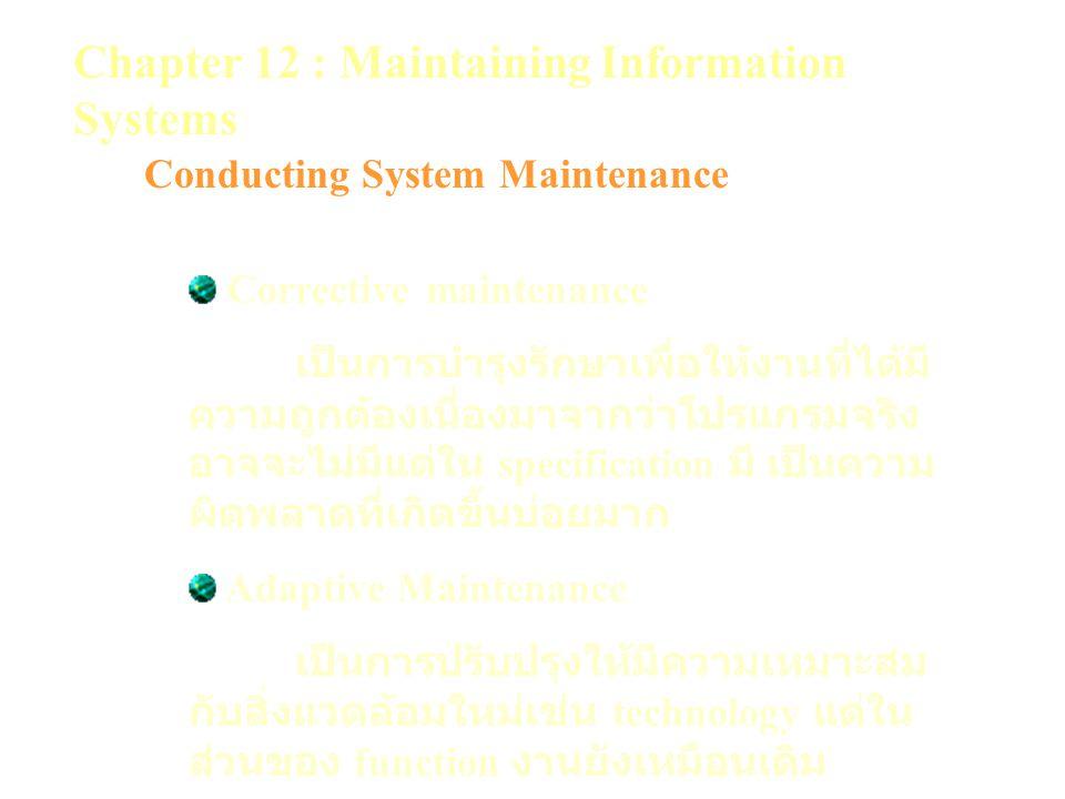 Chapter 12 : Maintaining Information Systems Conducting System Maintenance Corrective maintenance เป็นการบำรุงรักษาเพื่อให้งานที่ได้มี ความถูกต้องเนื่