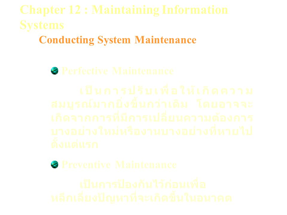 Chapter 12 : Maintaining Information Systems Conducting System Maintenance Perfective Maintenance เป็นการปรับเพื่อให้เกิดความ สมบูรณ์มากยิ่งขึ้นกว่าเดิม โดยอาจจะ เกิดจากการที่มีการเปลี่ยนความต้องการ บางอย่างใหม่หรืองานบางอย่างที่หายไป ตั้งแต่แรก Preventive Maintenance เป็นการป้องกันไว้ก่อนเพื่อ หลีกเลี่ยงปัญหาที่จะเกิดขึ้นในอนาคต