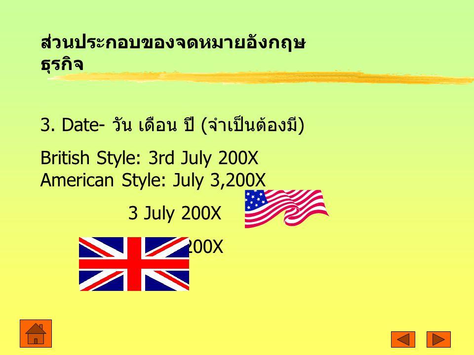 3. Date- วัน เดือน ปี ( จำเป็นต้องมี ) British Style: 3rd July 200X American Style: July 3,200X 3 July 200X 3 Jul. 200X ส่วนประกอบของจดหมายอังกฤษ ธุรก