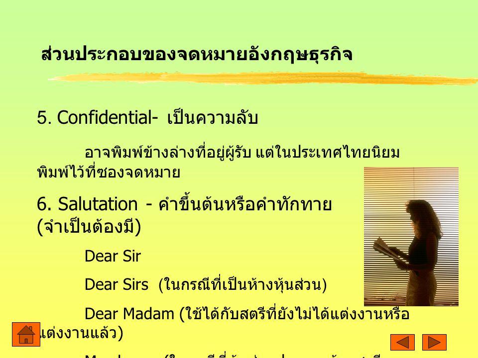 5. Confidential- เป็นความลับ อาจพิมพ์ข้างล่างที่อยู่ผู้รับ แต่ในประเทศไทยนิยม พิมพ์ไว้ที่ซองจดหมาย 6. Salutation - คำขึ้นต้นหรือคำทักทาย ( จำเป็นต้องม