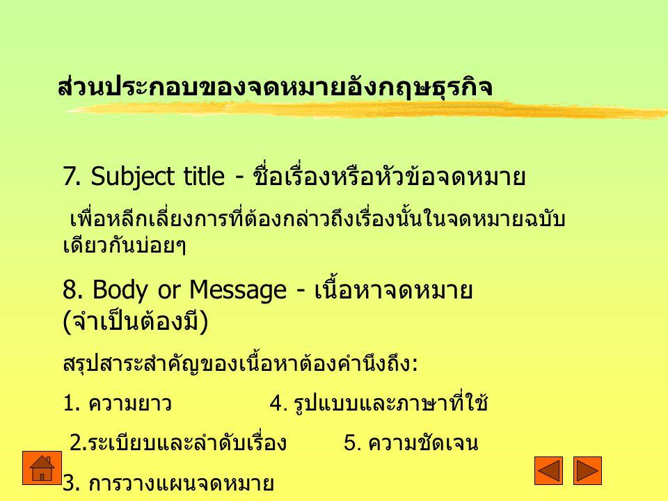 7. Subject title - ชื่อเรื่องหรือหัวข้อจดหมาย เพื่อหลีกเลี่ยงการที่ต้องกล่าวถึงเรื่องนั้นในจดหมายฉบับ เดียวกันบ่อยๆ 8. Body or Message - เนื้อหาจดหมาย
