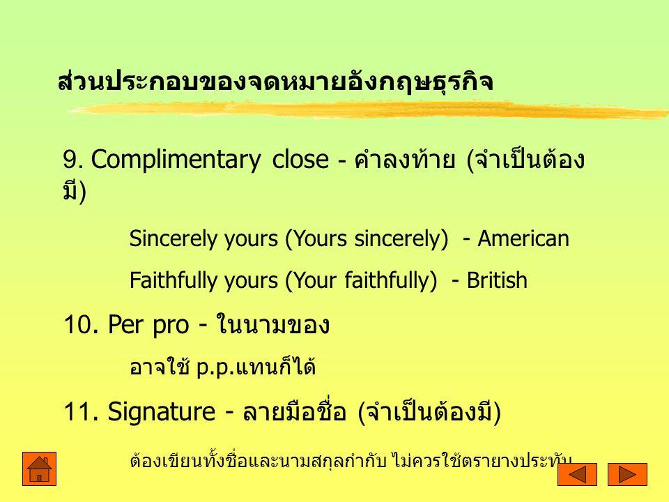 ส่วนประกอบของจดหมายอังกฤษธุรกิจ 9. Complimentary close - คำลงท้าย ( จำเป็นต้อง มี ) Sincerely yours (Yours sincerely) - American Faithfully yours (You
