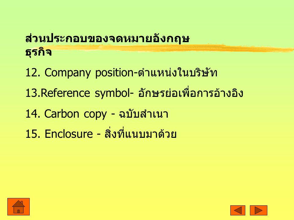 ส่วนประกอบของจดหมายอังกฤษ ธุรกิจ 12. Company position- ตำแหน่งในบริษัท 13.Reference symbol- อักษรย่อเพื่อการอ้างอิง 14. Carbon copy - ฉบับสำเนา 15. En