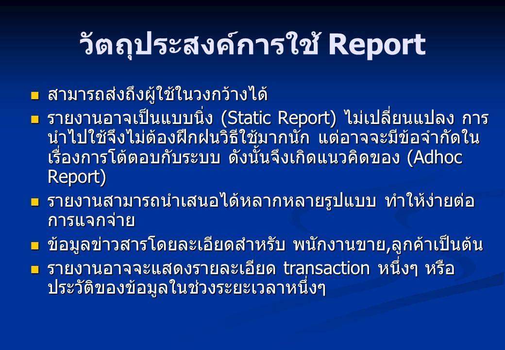 วัตถุประสงค์การใช้ Report สามารถส่งถึงผู้ใช้ในวงกว้างได้ สามารถส่งถึงผู้ใช้ในวงกว้างได้ รายงานอาจเป็นแบบนิ่ง (Static Report) ไม่เปลี่ยนแปลง การ นำไปใช