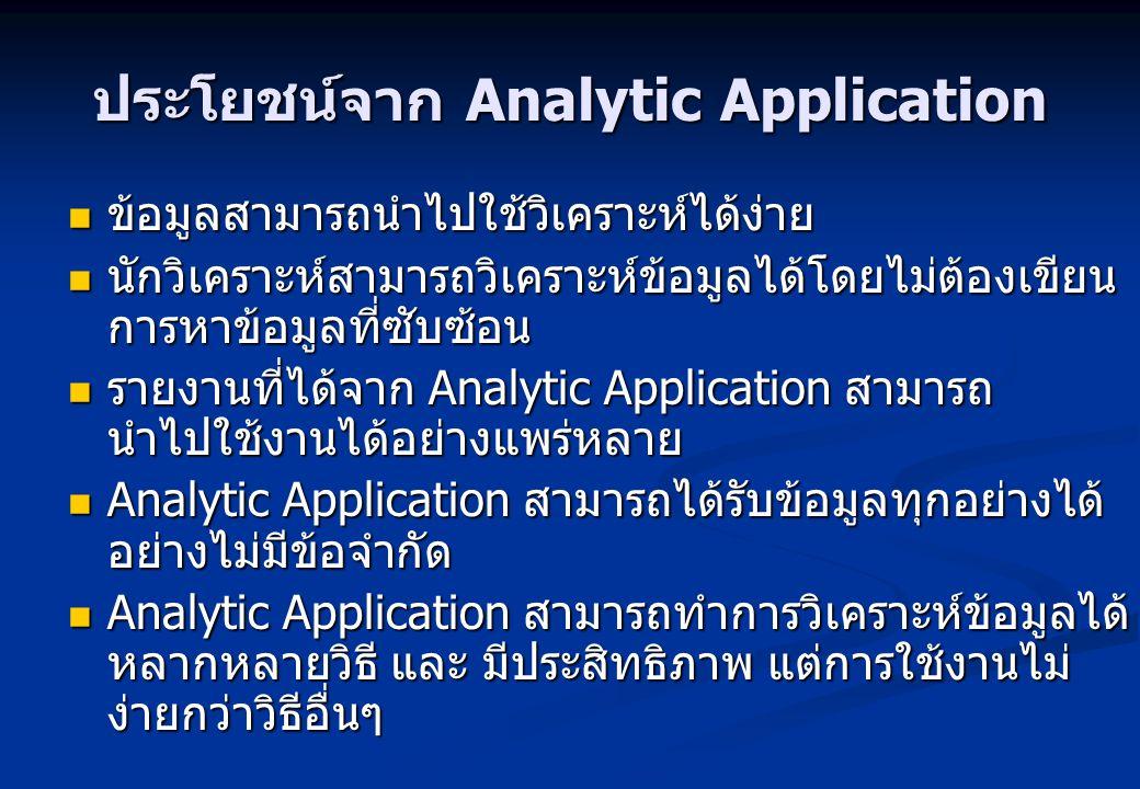 ประโยชน์จาก Analytic Application ข้อมูลสามารถนำไปใช้วิเคราะห์ได้ง่าย ข้อมูลสามารถนำไปใช้วิเคราะห์ได้ง่าย นักวิเคราะห์สามารถวิเคราะห์ข้อมูลได้โดยไม่ต้อ