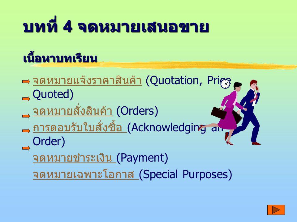 บทที่ 4 จดหมายเสนอขาย จดหมายแจ้งราคาสินค้า จดหมายแจ้งราคาสินค้า (Quotation, Price Quoted) จดหมายสั่งสินค้า จดหมายสั่งสินค้า (Orders) การตอบรับใบสั่งซื้อ การตอบรับใบสั่งซื้อ (Acknowledging an Order) จดหมายชำระเงิน จดหมายชำระเงิน (Payment) จดหมายเฉพาะโอกาส จดหมายเฉพาะโอกาส (Special Purposes) เนื้อหาบทเรียน