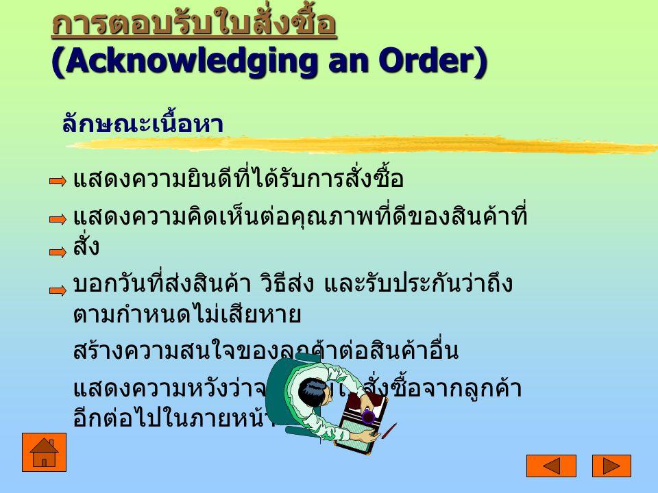 การตอบรับใบสั่งซื้อ การตอบรับใบสั่งซื้อ (Acknowledging an Order) การตอบรับใบสั่งซื้อ แสดงความยินดีที่ได้รับการสั่งซื้อ แสดงความคิดเห็นต่อคุณภาพที่ดีของสินค้าที่ สั่ง บอกวันที่ส่งสินค้า วิธีส่ง และรับประกันว่าถึง ตามกำหนดไม่เสียหาย สร้างความสนใจของลูกค้าต่อสินค้าอื่น แสดงความหวังว่าจะได้รับใบสั่งซื้อจากลูกค้า อีกต่อไปในภายหน้า ลักษณะเนื้อหา