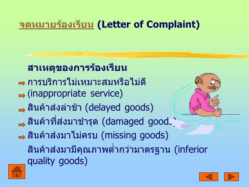 จดหมายร้องเรียน จดหมายร้องเรียน (Letter of Complaint) สาเหตุของการร้องเรียน การบริการไม่เหมาะสมหรือไม่ดี (inappropriate service) สินค้าส่งล่าช้า (delayed goods) สินค้าที่ส่งมาชำรุด (damaged goods) สินค้าส่งมาไม่ครบ (missing goods) สินค้าส่งมามีคุณภาพต่ำกว่ามาตรฐาน (inferior quality goods)