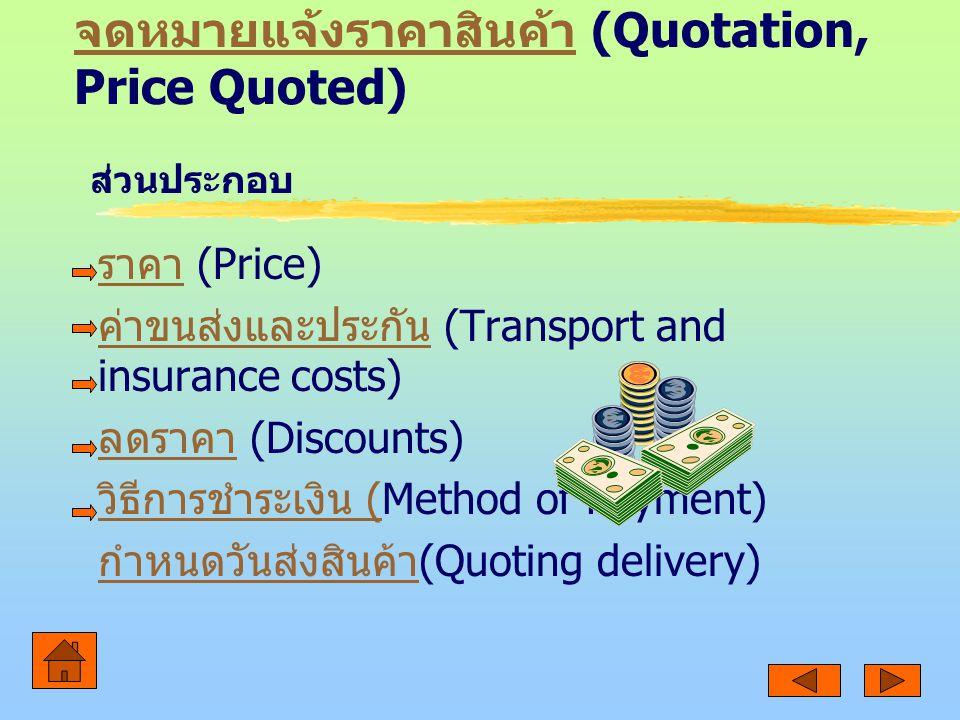 จดหมายแจ้งราคาสินค้า จดหมายแจ้งราคาสินค้า (Quotation, Price Quoted) ราคา ราคา (Price) ค่าขนส่งและประกัน ค่าขนส่งและประกัน (Transport and insurance costs) ลดราคา ลดราคา (Discounts) วิธีการชำระเงิน (วิธีการชำระเงิน (Method of Payment) กำหนดวันส่งสินค้า กำหนดวันส่งสินค้า (Quoting delivery) ส่วนประกอบ