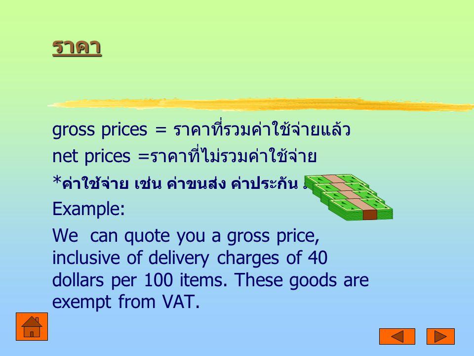 ราคา gross prices = ราคาที่รวมค่าใช้จ่ายแล้ว net prices = ราคาที่ไม่รวมค่าใช้จ่าย * ค่าใช้จ่าย เช่น ค่าขนส่ง ค่าประกัน ภาษี Example: We can quote you a gross price, inclusive of delivery charges of 40 dollars per 100 items.