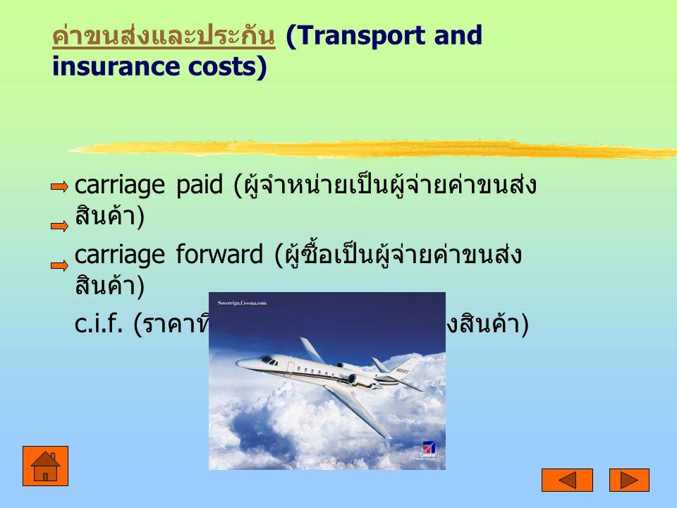 ค่าขนส่งและประกัน ค่าขนส่งและประกัน (Transport and insurance costs) carriage paid ( ผู้จำหน่ายเป็นผู้จ่ายค่าขนส่ง สินค้า ) carriage forward ( ผู้ซื้อเป็นผู้จ่ายค่าขนส่ง สินค้า ) c.i.f.