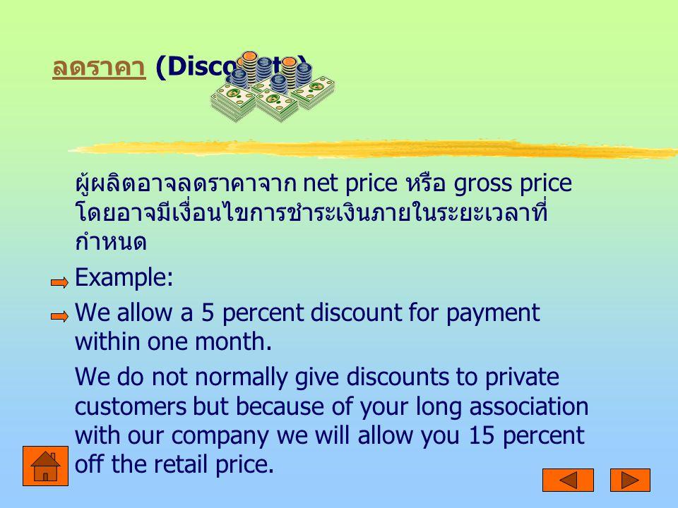 ลดราคา ลดราคา (Discounts) ผู้ผลิตอาจลดราคาจาก net price หรือ gross price โดยอาจมีเงื่อนไขการชำระเงินภายในระยะเวลาที่ กำหนด Example: We allow a 5 percent discount for payment within one month.