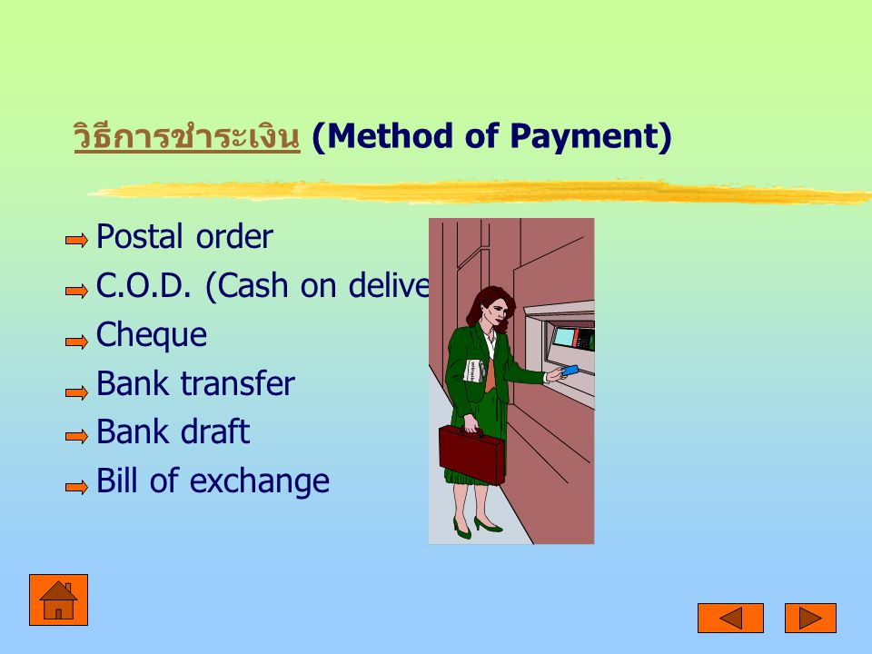 วิธีการชำระเงิน วิธีการชำระเงิน (Method of Payment) Postal order C.O.D. (Cash on delivery) Cheque Bank transfer Bank draft Bill of exchange
