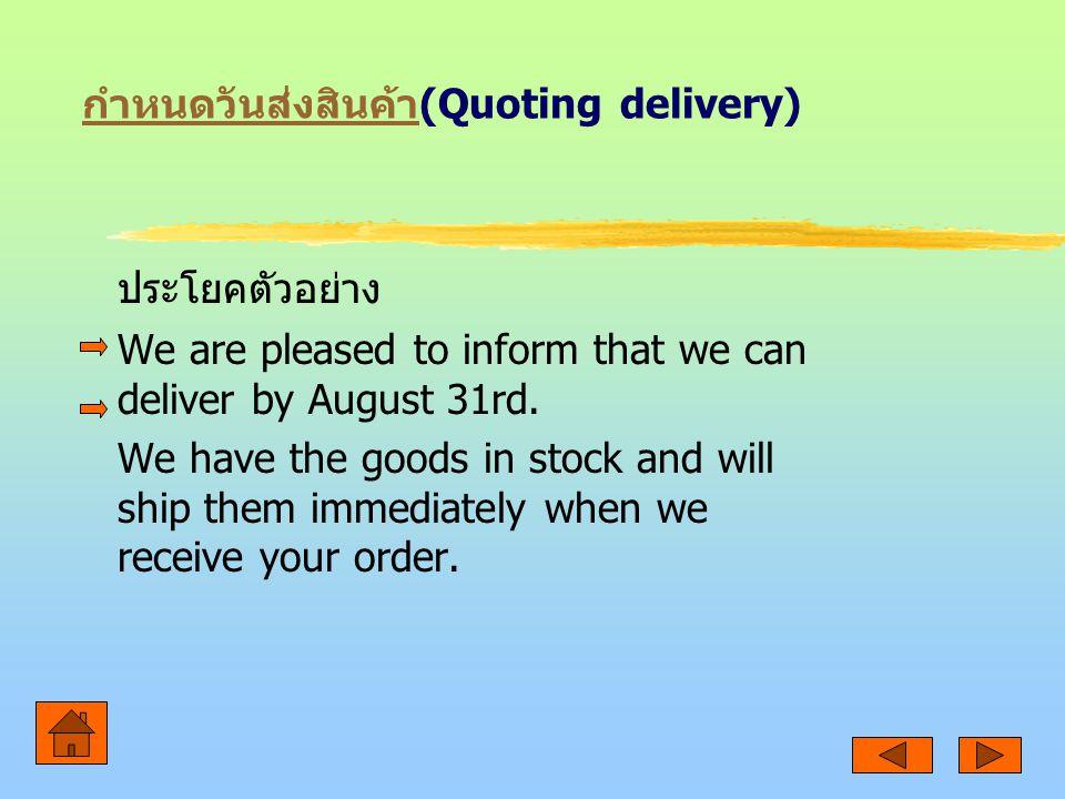 กำหนดวันส่งสินค้า กำหนดวันส่งสินค้า (Quoting delivery) ประโยคตัวอย่าง We are pleased to inform that we can deliver by August 31rd.