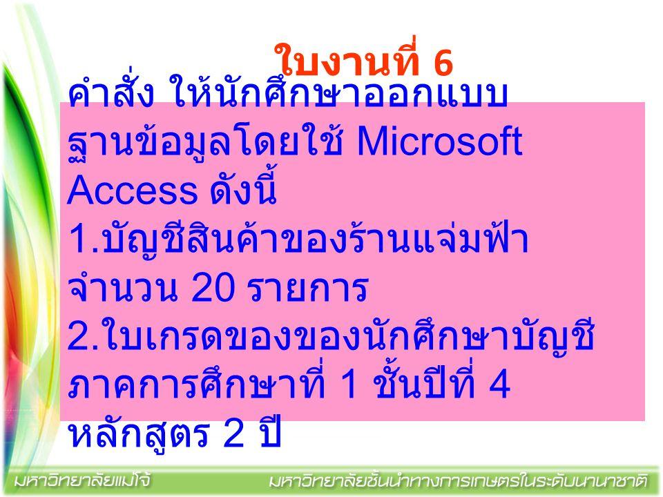 ใบงานที่ 6 คำสั่ง ให้นักศึกษาออกแบบ ฐานข้อมูลโดยใช้ Microsoft Access ดังนี้ 1. บัญชีสินค้าของร้านแจ่มฟ้า จำนวน 20 รายการ 2. ใบเกรดของของนักศึกษาบัญชี