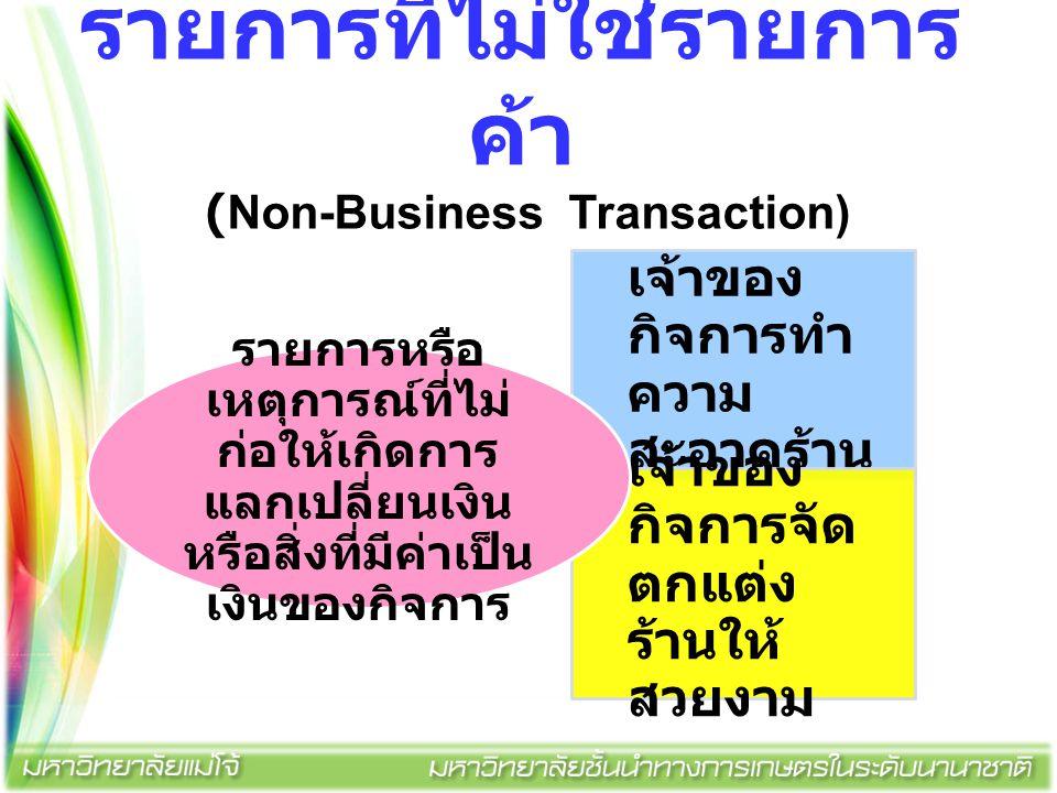 รายการที่ไม่ใช่รายการ ค้า (Non-Business Transaction) เจ้าของ กิจการทำ ความ สะอาดร้าน เจ้าของ กิจการจัด ตกแต่ง ร้านให้ สวยงาม รายการหรือ เหตุการณ์ที่ไม