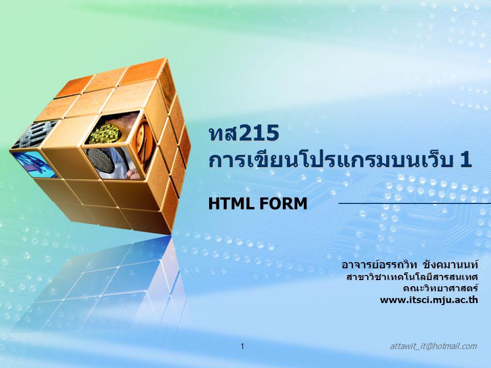 attawit_it@hotmail.com1 ทส215 การเขียนโปรแกรมบนเว็บ 1 อาจารย์อรรถวิท ชังคมานนท์ สาขาวิชาเทคโนโลยีสารสนเทศ คณะวิทยาศาสตร์ www.itsci.mju.ac.th HTML FORM