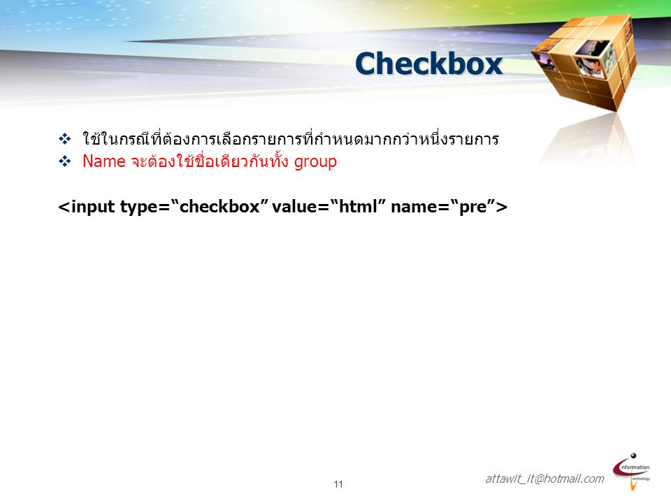 attawit_it@hotmail.com 11  ใช้ในกรณีที่ต้องการเลือกรายการที่กำหนดมากกว่าหนึ่งรายการ  Name จะต้องใช้ชื่อเดียวกันทั้ง group Checkbox