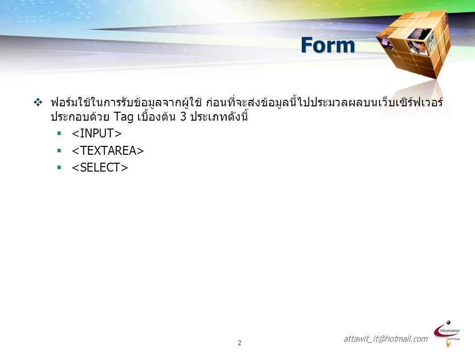 attawit_it@hotmail.com 2 Form  ฟอร์มใช้ในการรับข้อมูลจากผู้ใช้ ก่อนที่จะส่งข้อมูลนี้ไปประมวลผลบนเว็บเซิร์ฟเวอร์ ประกอบด้วย Tag เบื้องต้น 3 ประเภทดังน
