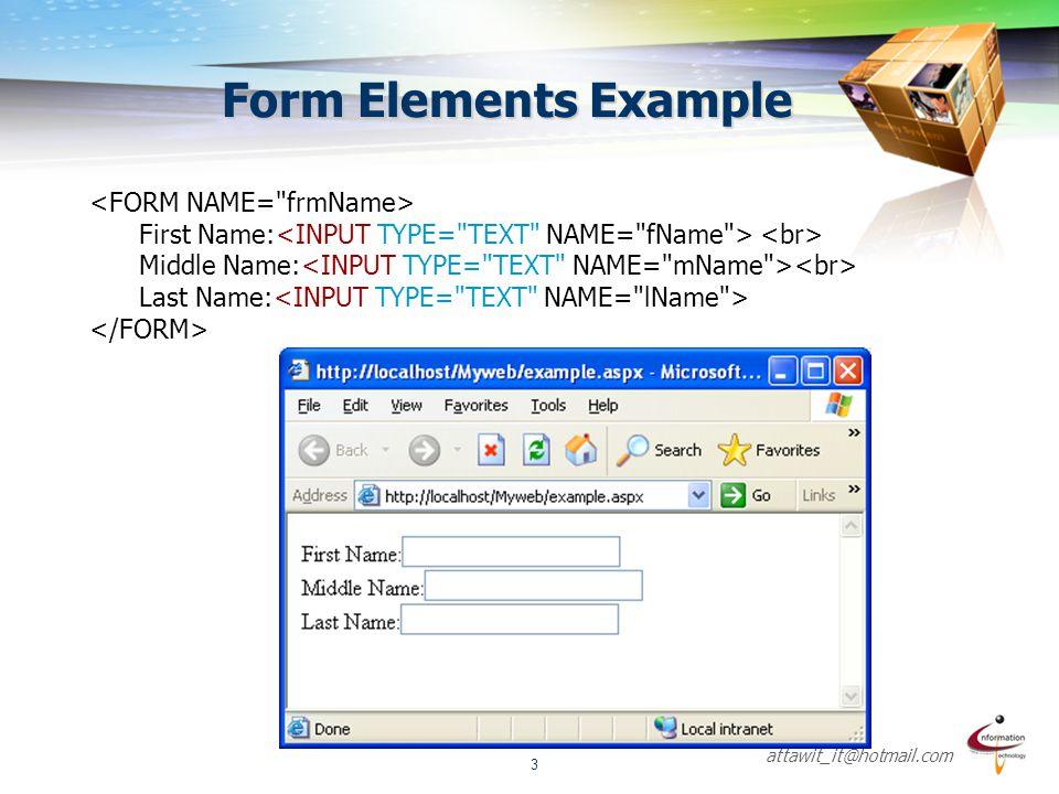 attawit_it@hotmail.com 4 <INPUT>  ใช้ในการรับข้อมูล ข้อความ ตัวเลือก ปุ่มสำหรับยืนยันและยกเลิกรายการ ประกอบด้วยรายละเอียดดังนี้ คุณสมบัติความหมาย Type = text เป็น Textbox สำหรับรับข้อความ Type = password เป็นช่องสำหรับใส่ password Type = radio เป็นตัวเลือก (เลือกได้ 1 รายการ) Type = checkbox เป็นตัวเลือก (มากกว่า 1 รายการ) Type = button ปุ่มสำหรับการเขียน script ในการทำงานอื่นๆ Type = file สำหรับเลือก File ที่อยู่ในเครื่อง Type = image สำหรับกรณีที่ใช้รูปภาพแทนปุ่มปกติ Type = hidden สำหรับใช้ในการซ้อนค่าตัวแปรในการเขียนโปรแกรม Type = submit ปุ่มส่งข้อมูลไปยัง server Type = reset ปุ่มเคลียร์ข้อมูลในฟอร์ม